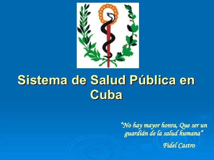 """Sistema de Salud Pública en Cuba """" No hay mayor honra, Que ser un guardián de la salud humana"""" Fidel Castro"""