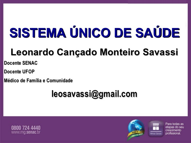 SISTEMA ÚNICO DE SAÚDE Leonardo Cançado Monteiro Savassi Docente SENAC Docente UFOP Médico de Família e Comunidade [email_...