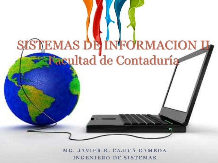 SISTEMAS DE INFORMACION IIFacultad de Contaduría<br />Mg. Javier R. Cajicá Gamboa<br />Ingeniero de Sistemas<br />