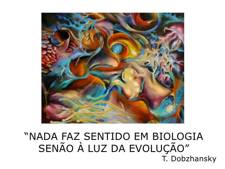 """""""NADA FAZ SENTIDO EM BIOLOGIA  SENÃO À LUZ DA EVOLUÇÃO""""                      T. Dobzhansky"""