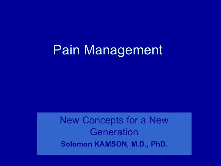 Pain ManagementNew Concepts for a New     Generation Solomon KAMSON, M.D., PhD.