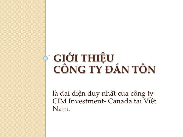 GIỚI THIỆUCÔNG TY ĐÁN TÔN<br />làđạidiệnduynhấtcủacôngty CIM Investment- Canada tạiViệt Nam.<br />