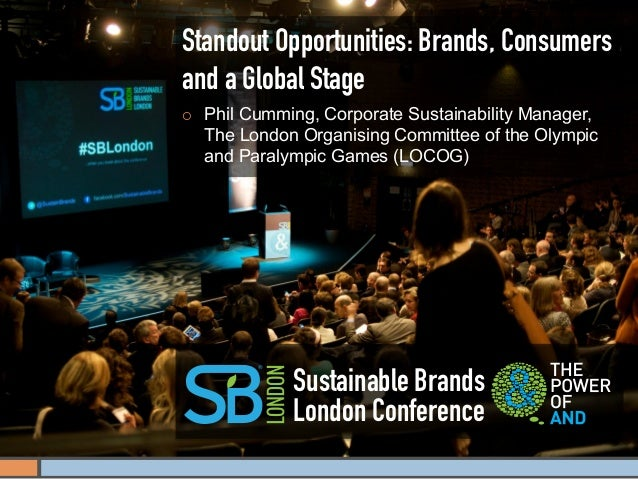 Standout Opportunities: Brands, Consumersand a Global Stage¡   Phil Cumming, Corporate Sustainability Manager,      The ...