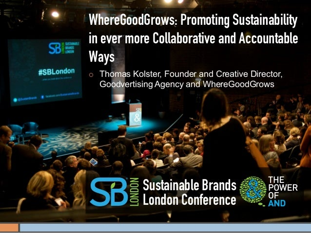 WhereGoodGrows: Promoting Sustainabilityin ever more Collaborative and AccountableWays¡    Thomas Kolster, Founder and Cr...