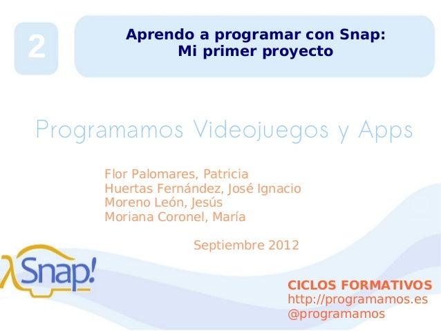 2  Aprendo a programar con Snap: Mi primer proyecto  Programamos Videojuegos y Apps Flor Palomares, Patricia Huertas Ferná...