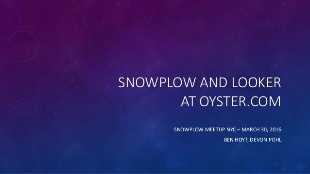 SNOWPLOW AND LOOKER AT OYSTER.COM SNOWPLOW MEETUP NYC – MARCH 30, 2016 BEN HOYT, DEVON POHL