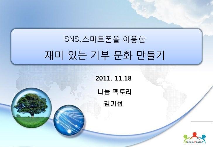 SNS,스마트폰을 이용핚재미 있는 기부 문화 만들기      2011. 11.18       나눔 팩토리        김기섭        1           Copyright(c) 2011 Nanum Factory A...
