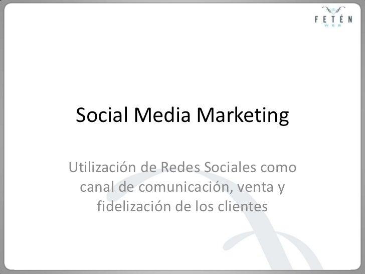 Social Media Marketing<br />Utilización de Redes Sociales como canal de comunicación, venta y fidelización de los clientes...