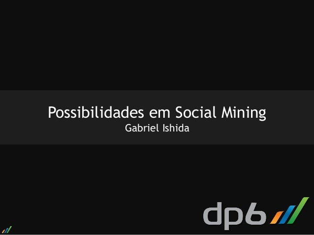 Possibilidades em Social Mining          Gabriel Ishida