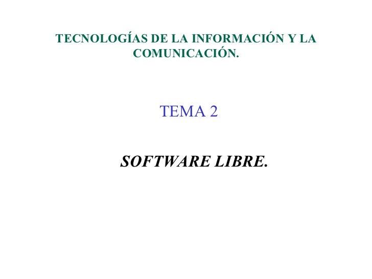 TECNOLOGÍAS DE LA INFORMACIÓN Y LA         COMUNICACIÓN.             TEMA 2        SOFTWARE LIBRE.