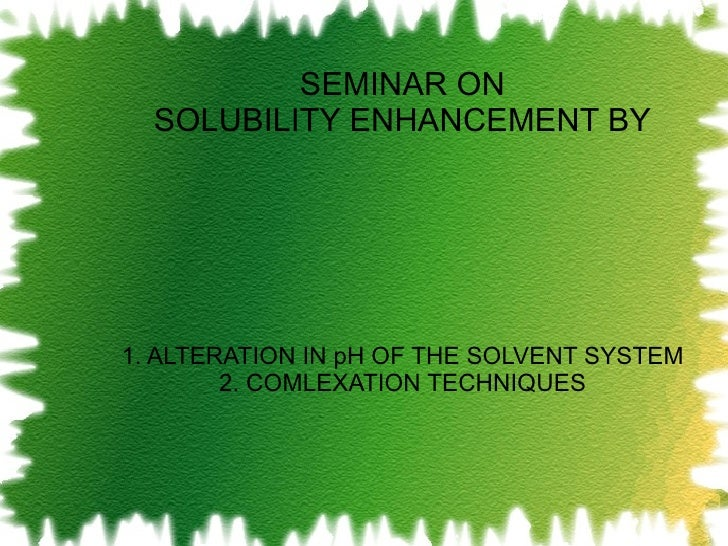SEMINAR ON SOLUBILITY ENHANCEMENT BY 1. ALTERATION IN pH OF THE SOLVENT SYSTEM 2. COMLEXATION TECHNIQUES