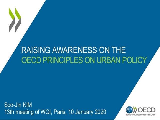 RAISING AWARENESS ON THE OECD PRINCIPLES ON URBAN POLICY Soo-Jin KIM 13th meeting of WGI, Paris, 10 January 2020