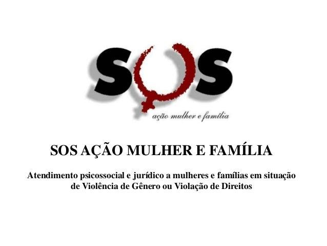 SOS AÇÃO MULHER E FAMÍLIA Atendimento psicossocial e jurídico a mulheres e famílias em situação de Violência de Gênero ou ...