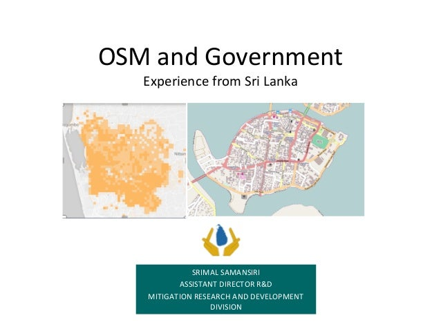 OSM	and	Government Experience	from	Sri	Lanka SRIMAL	SAMANSIRI ASSISTANT	DIRECTOR	R&D MITIGATION	RESEARCH	AND	DEVELOPMENT	 ...