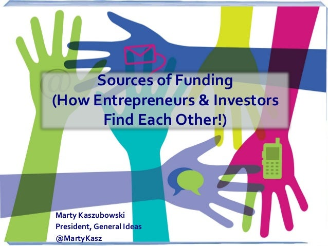 Sources of Funding (How Entrepreneurs & Investors Find Each Other!)  Marty Kaszubowski President, General Ideas @MartyKasz
