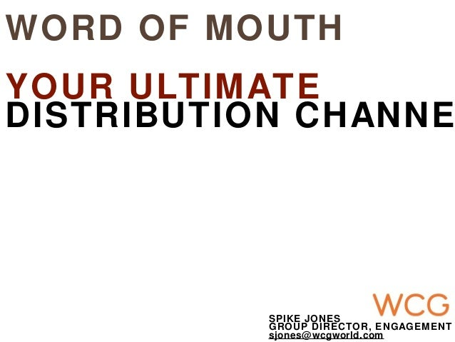 WORD OF MOUTHYOUR ULTIMATEDISTRIBUTION CHANNESPIKE JONESGROUP DIRECTOR, ENGAGEMENTsjones@wcgworld.com