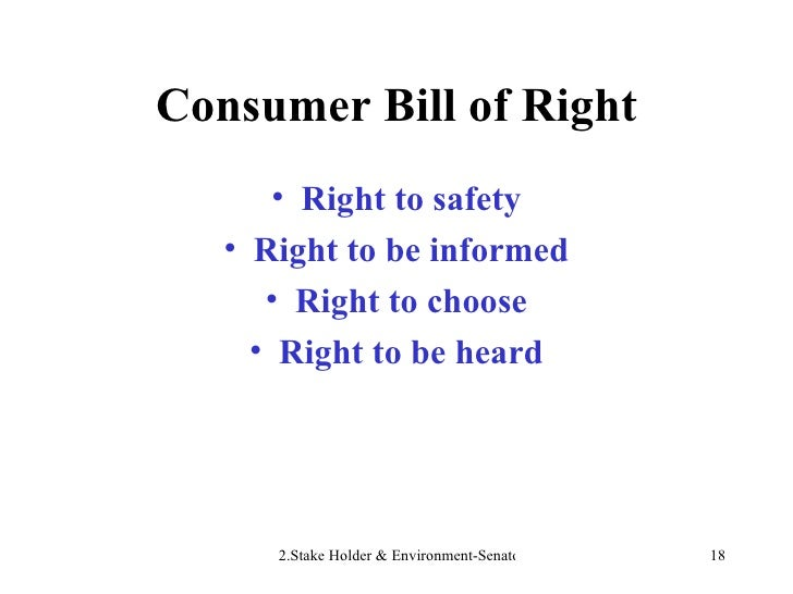 Consumer Bill of Right <ul><li>Right to safety </li></ul><ul><li>Right to be informed </li></ul><ul><li>Right to choose </...