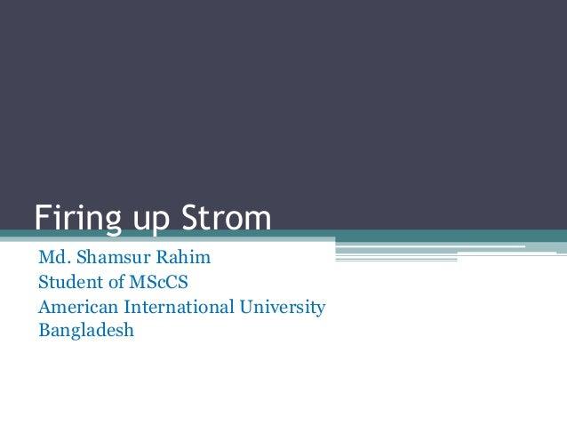Firing up Strom Md. Shamsur Rahim Student of MScCS American International University Bangladesh