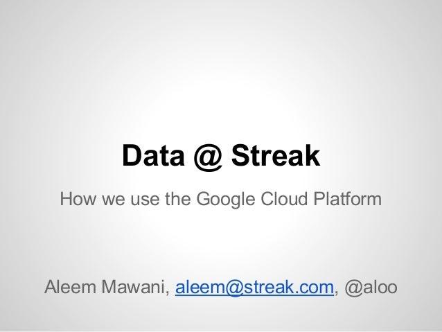 Data @ Streak How we use the Google Cloud Platform  Aleem Mawani, aleem@streak.com, @aloo