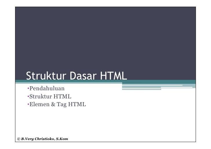 Struktur Dasar HTML     •Pendahuluan     •Struktur HTML     •Elemen & Tag HTML© B.Very Christioko, S.Kom
