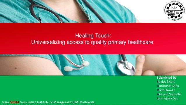 Submitted by: Sanjay Bhatt Umakanta Sahu Rohit Kumar Abinash Subudhi Janmejaya Das Healing Touch: Universalizing access to...