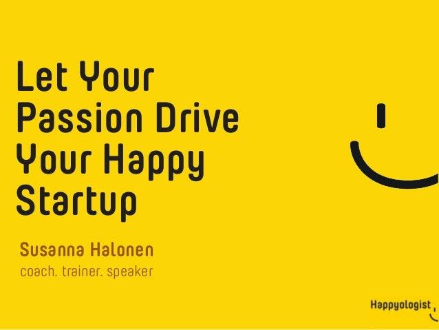 Happyologist Susanna Halonen Let Your Passion Drive Your Happy Startup coach. trainer. speaker