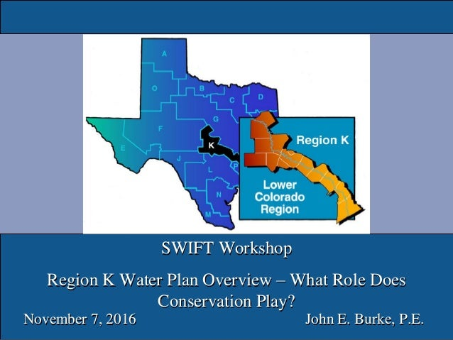 SWIFT Workshop Region K Water Plan Overview – What Role Does Conservation Play? November 7, 2016 John E. Burke, P.E.