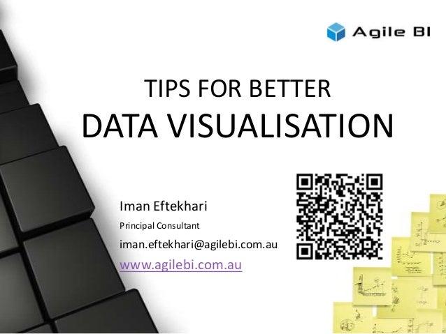 TIPS FOR BETTER DATA VISUALISATION Iman Eftekhari Principal Consultant iman.eftekhari@agilebi.com.au www.agilebi.com.au
