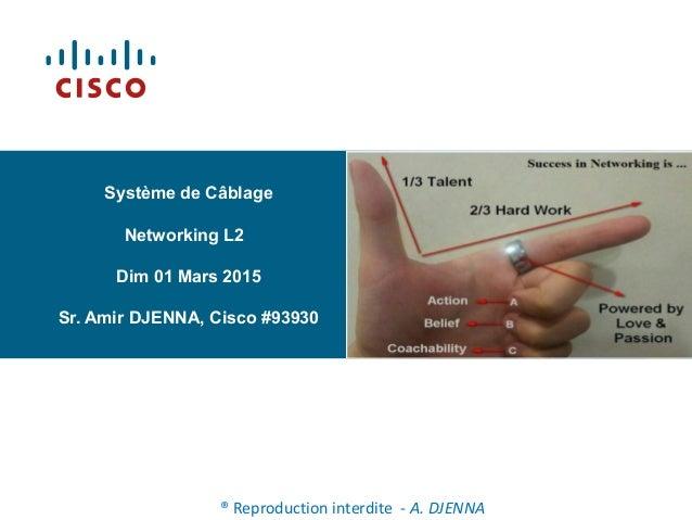 Système de Câblage Networking L2 Dim 01 Mars 2015 Sr. Amir DJENNA, Cisco #93930 ® Reproduction interdite - A. DJENNA