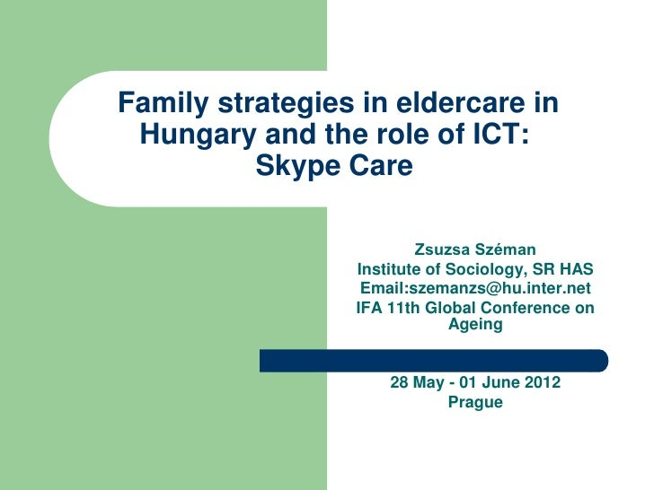 Family strategies in eldercare in Hungary and the role of ICT:          Skype Care                         Zsuzsa Széman  ...