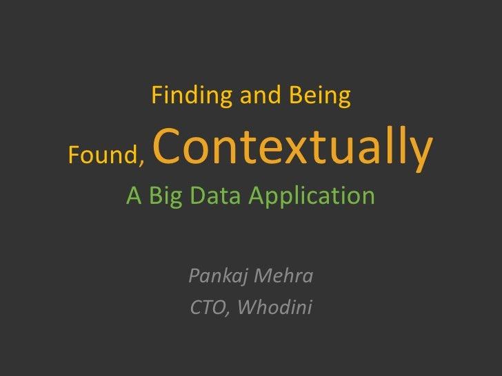 Finding and BeingFound, Contextually    A Big Data Application          Pankaj Mehra          CTO, Whodini