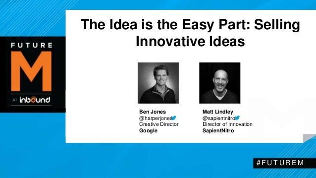 The Idea is the Easy Part: Selling  Innovative Ideas  # F U T U R EM  Ben Jones  @harperjones  Creative Director  Google  ...