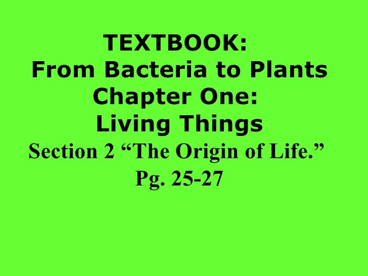 """TEXTBOOK:  From Bacteria to Plants Chapter One:  Living Things Section 2 """"The Origin of Life.""""  Pg. 25-27"""