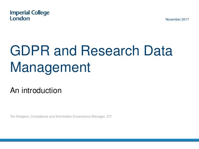 An introduction GDPR and Research Data Management Tim Rodgers, Compliance and Information Governance Manager, ICT November...