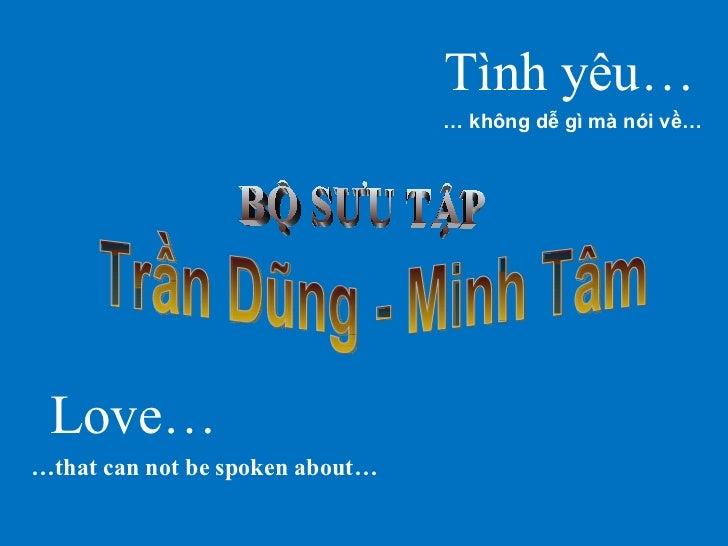 Tình yêu… …   không dễ gì mà nói về… Love… … that can not be spoken about… Trần Dũng - Minh Tâm BỘ SƯU TẬP