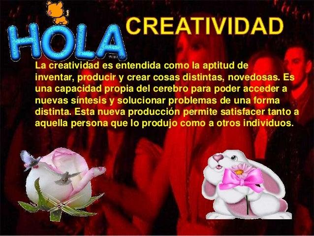 La creatividad es entendida como la aptitud deinventar, producir y crear cosas distintas, novedosas. Esuna capacidad propi...