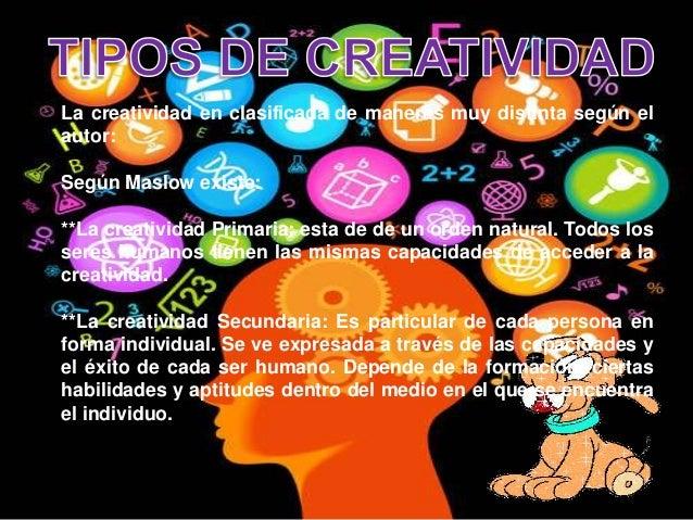 La creatividad en clasificada de maneras muy distinta según elautor:Según Maslow existe:**La creatividad Primaria: esta de...
