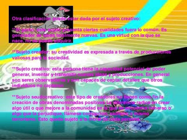 Otra clasificación puede estar dada por el sujeto creativo:**El genio: este sujeto presenta ciertas cualidades fuera lo co...
