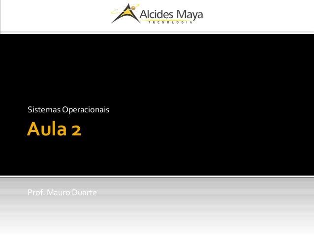Aula 2 Sistemas Operacionais Prof. Mauro Duarte