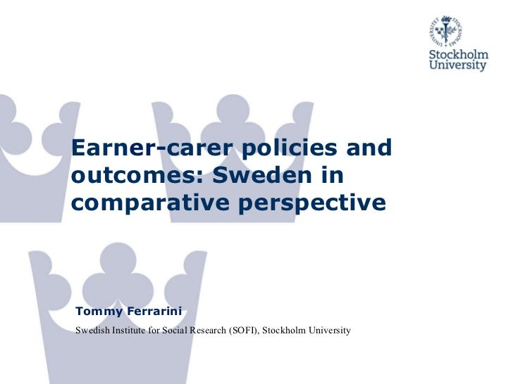 Earn er- carer policies and outcomes: Sweden in comparative perspective Tommy Ferrarini Swedish Institute for Social Resea...