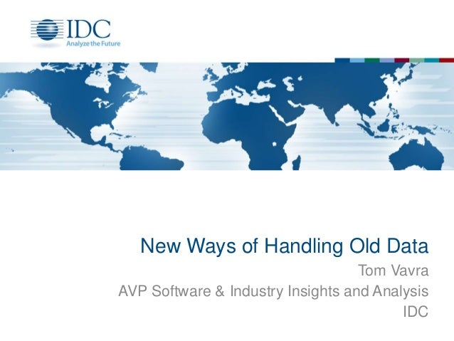 New Ways of Handling Old Data Tom Vavra AVP Software & Industry Insights and Analysis IDC