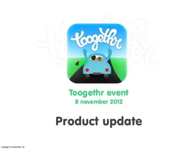 Toogethr event                           8 november 2012                        Product updatevrijdag 9 november 12