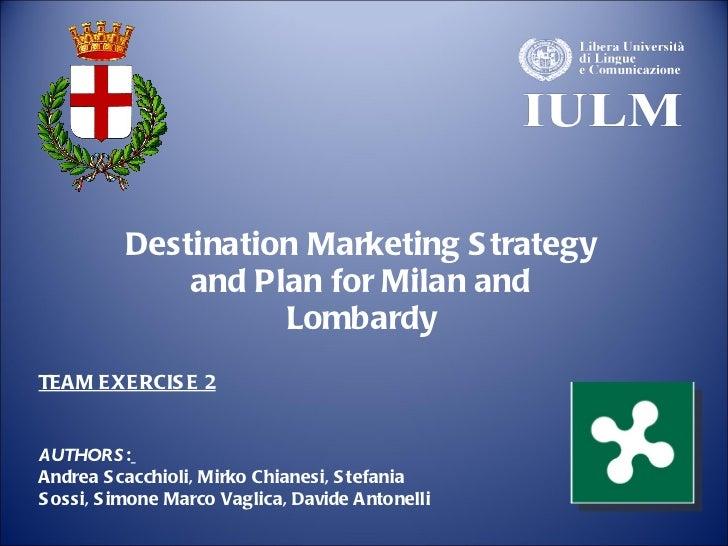 Destination Marketing Strategy and Plan for Milan and Lombardy AUTHORS :   Andrea Scacchioli, Mirko Chianesi, Stefania Sos...