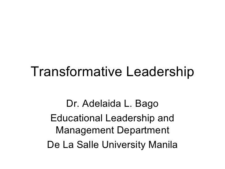 Transformative Leadership      Dr. Adelaida L. Bago  Educational Leadership and   Management Department  De La Salle Unive...