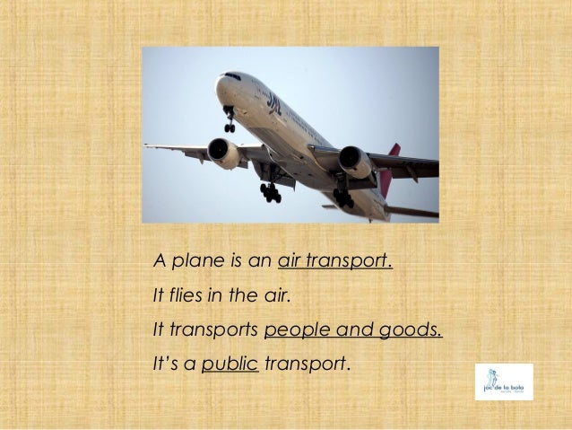 A plane is an air transport.It flies in the air.It transports people and goods.It's a public transport.