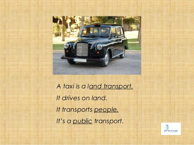 A taxi is a land transport.It drives on land.It transports people.It's a public transport.
