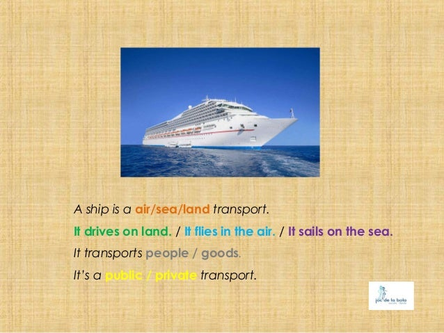 A ship is a air/sea/land transport.It drives on land. / It flies in the air. / It sails on the sea.It transports people / ...