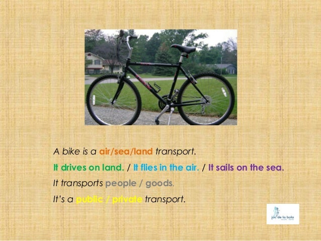 A bike is a air/sea/land transport.It drives on land. / It flies in the air. / It sails on the sea.It transports people / ...