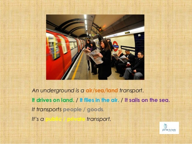 An underground is a air/sea/land transport.It drives on land. / It flies in the air. / It sails on the sea.It transports p...