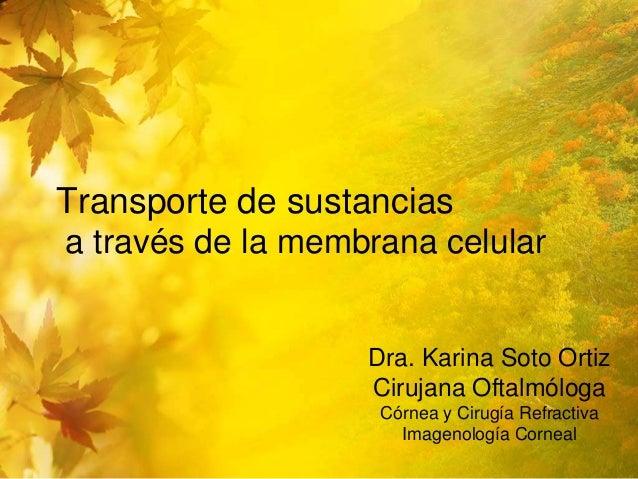 Transporte de sustanciasa través de la membrana celular                   Dra. Karina Soto Ortiz                   Cirujan...